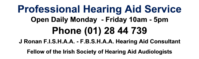 Click to phone  (01) 28 44 739, Professional Hearing Aid Service, J Ronan F.I.S.H.A.A. - F.B.S.H.A.A. Hearing Aid Consultant, Fellow of the Irish Society of Hearing Aid Audiologists, Digital Specialists Open Daily